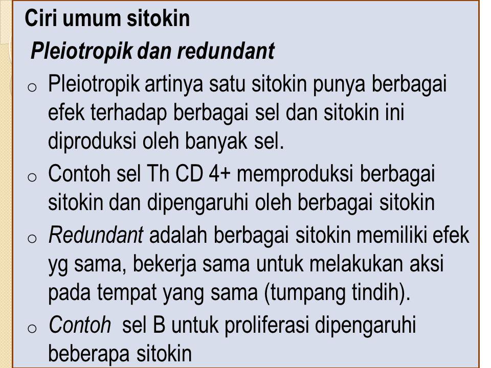 Ciri umum sitokin Pleiotropik dan redundant o Pleiotropik artinya satu sitokin punya berbagai efek terhadap berbagai sel dan sitokin ini diproduksi oleh banyak sel.