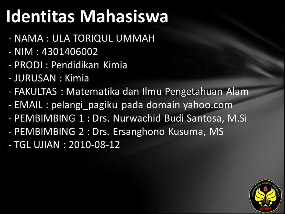 Identitas Mahasiswa - NAMA : ULA TORIQUL UMMAH - NIM : 4301406002 - PRODI : Pendidikan Kimia - JURUSAN : Kimia - FAKULTAS : Matematika dan Ilmu Pengetahuan Alam - EMAIL : pelangi_pagiku pada domain yahoo.com - PEMBIMBING 1 : Drs.