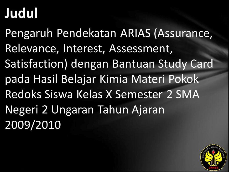 Judul Pengaruh Pendekatan ARIAS (Assurance, Relevance, Interest, Assessment, Satisfaction) dengan Bantuan Study Card pada Hasil Belajar Kimia Materi Pokok Redoks Siswa Kelas X Semester 2 SMA Negeri 2 Ungaran Tahun Ajaran 2009/2010
