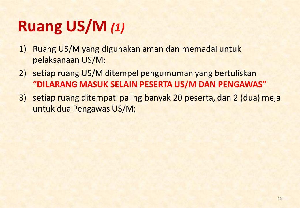 Ruang US/M (1) 1)Ruang US/M yang digunakan aman dan memadai untuk pelaksanaan US/M; 2)setiap ruang US/M ditempel pengumuman yang bertuliskan DILARANG MASUK SELAIN PESERTA US/M DAN PENGAWAS 3)setiap ruang ditempati paling banyak 20 peserta, dan 2 (dua) meja untuk dua Pengawas US/M; 16