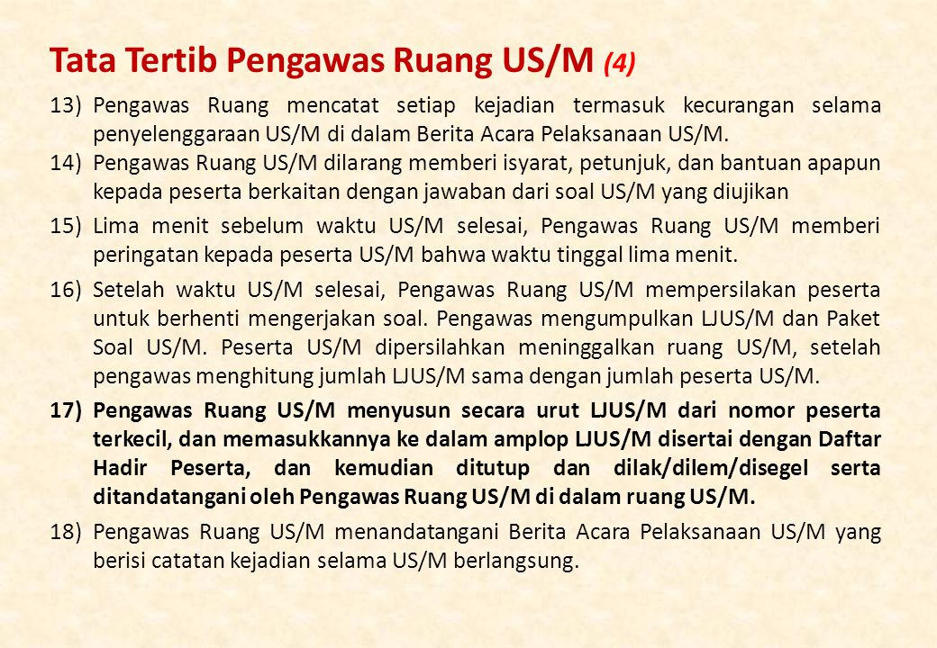 13)Pengawas Ruang mencatat setiap kejadian termasuk kecurangan selama penyelenggaraan US/M di dalam Berita Acara Pelaksanaan US/M.