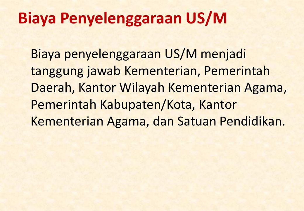 Biaya Penyelenggaraan US/M Biaya penyelenggaraan US/M menjadi tanggung jawab Kementerian, Pemerintah Daerah, Kantor Wilayah Kementerian Agama, Pemerintah Kabupaten/Kota, Kantor Kementerian Agama, dan Satuan Pendidikan.