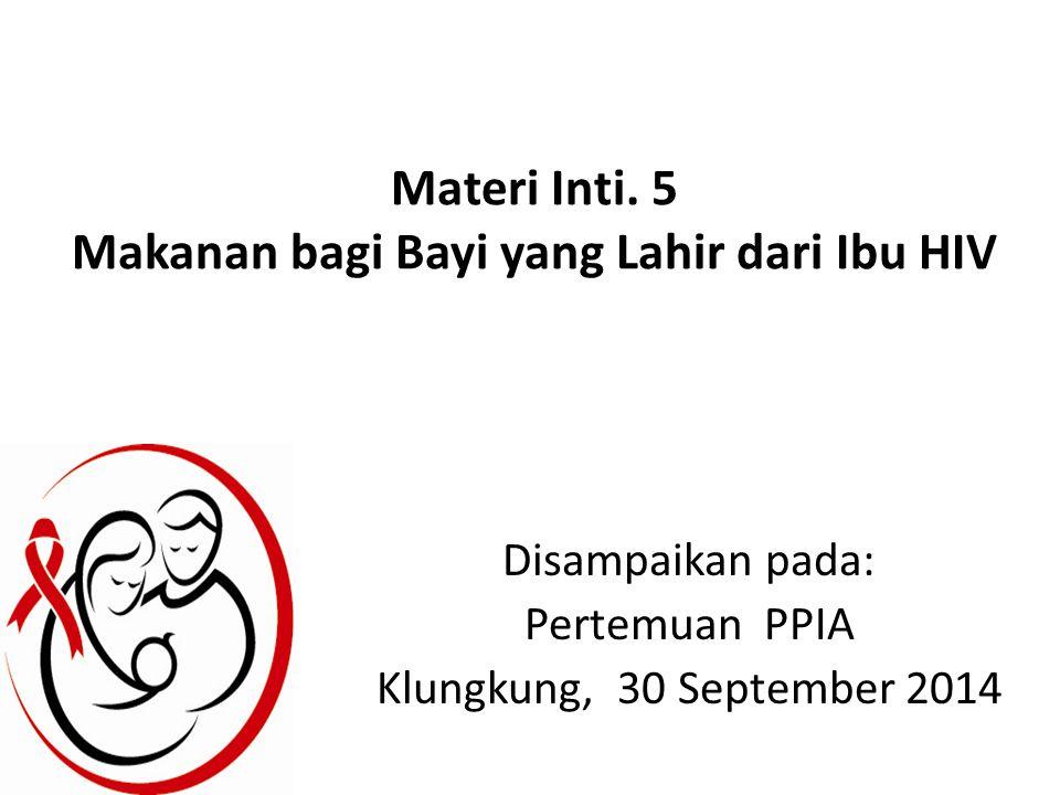 Materi Inti. 5 Makanan bagi Bayi yang Lahir dari Ibu HIV Disampaikan pada: Pertemuan PPIA Klungkung, 30 September 2014