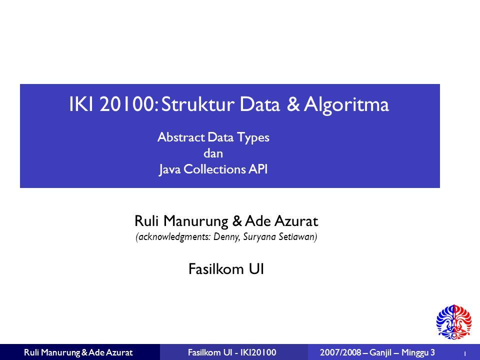 IKI 20100: Struktur Data & Algoritma Ruli Manurung & Ade Azurat (acknowledgments: Denny, Suryana Setiawan)  1 Fasilkom UI Ruli Manurung & Ade AzuratFasilkom UI - IKI201002007/2008 – Ganjil – Minggu 3 Abstract Data Types dan Java Collections API