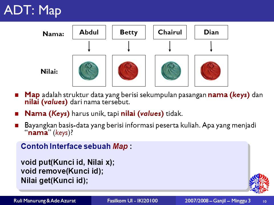 10 Ruli Manurung & Ade AzuratFasilkom UI - IKI20100 2007/2008 – Ganjil – Minggu 3 ADT: Map Map adalah struktur data yang berisi sekumpulan pasangan nama (keys) dan nilai (values) dari nama tersebut.