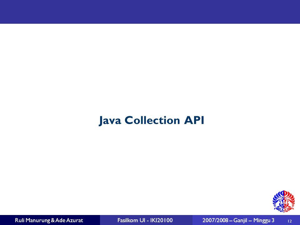 12 Ruli Manurung & Ade AzuratFasilkom UI - IKI20100 2007/2008 – Ganjil – Minggu 3 Java Collection API