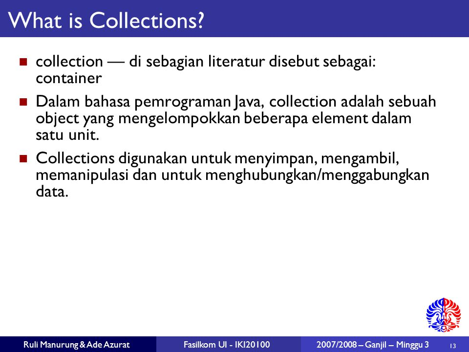 13 Ruli Manurung & Ade AzuratFasilkom UI - IKI20100 2007/2008 – Ganjil – Minggu 3 What is Collections.