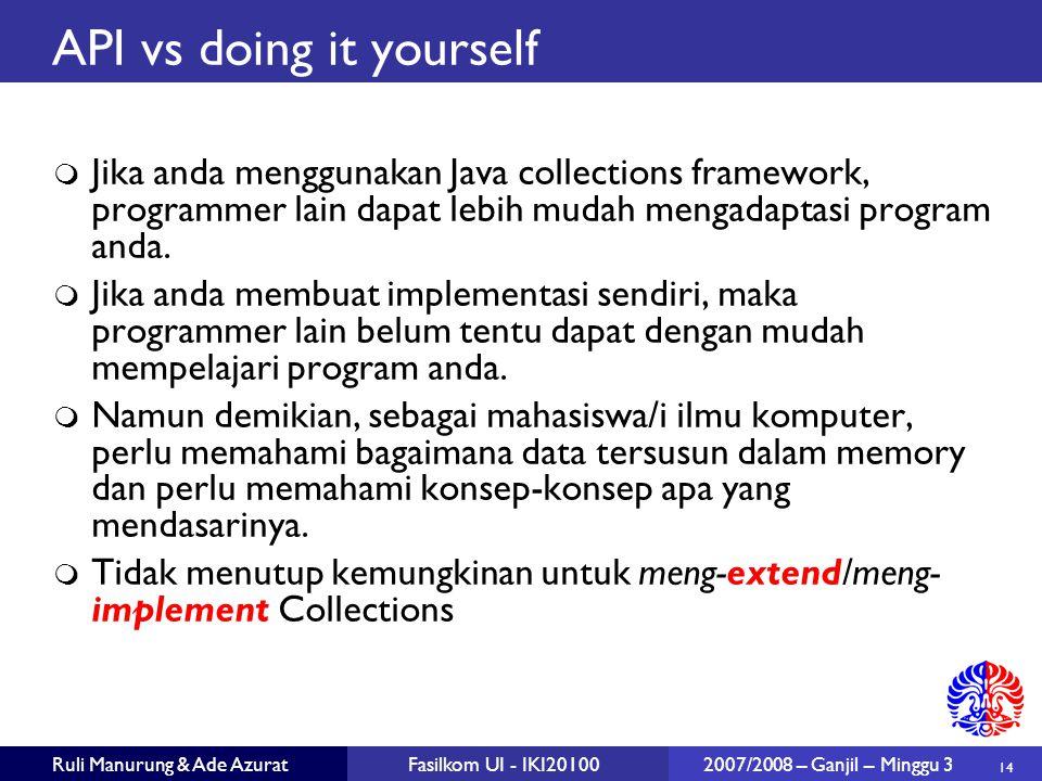14 Ruli Manurung & Ade AzuratFasilkom UI - IKI20100 2007/2008 – Ganjil – Minggu 3 API vs doing it yourself  Jika anda menggunakan Java collections framework, programmer lain dapat lebih mudah mengadaptasi program anda.