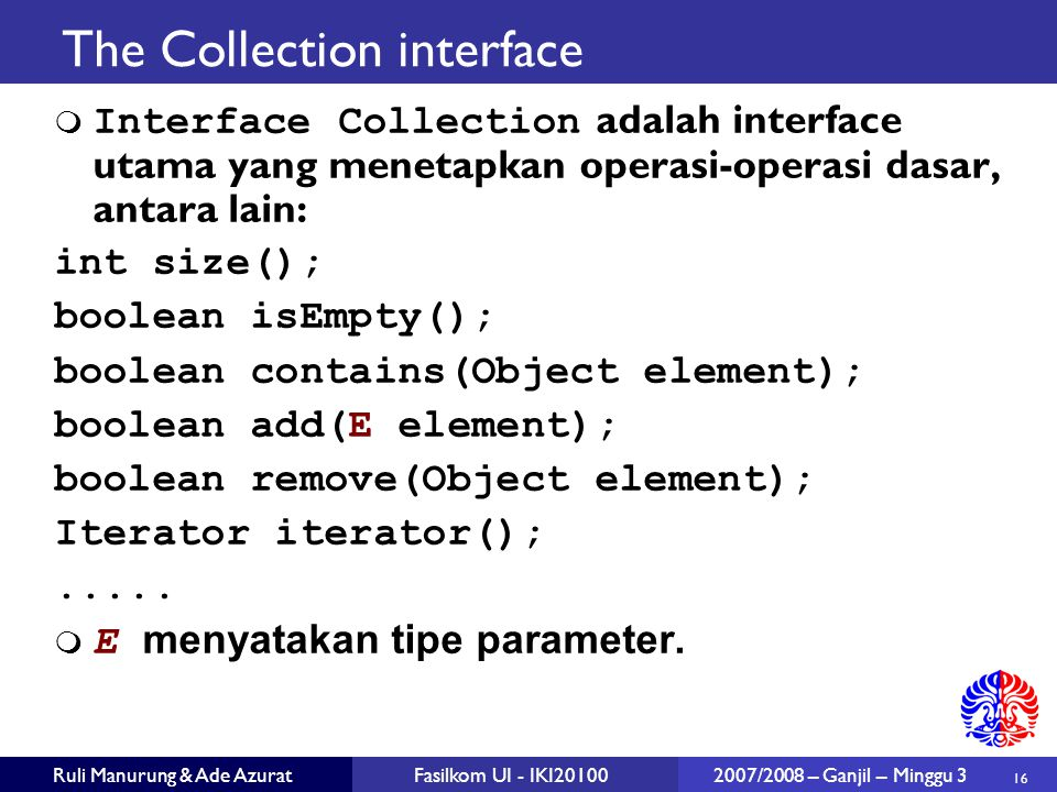 16 Ruli Manurung & Ade AzuratFasilkom UI - IKI20100 2007/2008 – Ganjil – Minggu 3 The Collection interface  Interface Collection adalah interface utama yang menetapkan operasi-operasi dasar, antara lain: int size(); boolean isEmpty(); boolean contains(Object element); boolean add(E element); boolean remove(Object element); Iterator iterator();.....