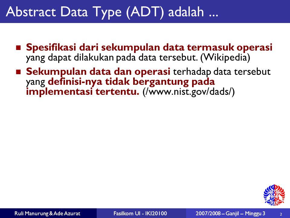 2 Ruli Manurung & Ade AzuratFasilkom UI - IKI20100 2007/2008 – Ganjil – Minggu 3 Abstract Data Type (ADT) adalah...