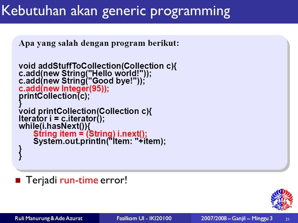 21 Ruli Manurung & Ade AzuratFasilkom UI - IKI20100 2007/2008 – Ganjil – Minggu 3 Kebutuhan akan generic programming Terjadi run-time error.