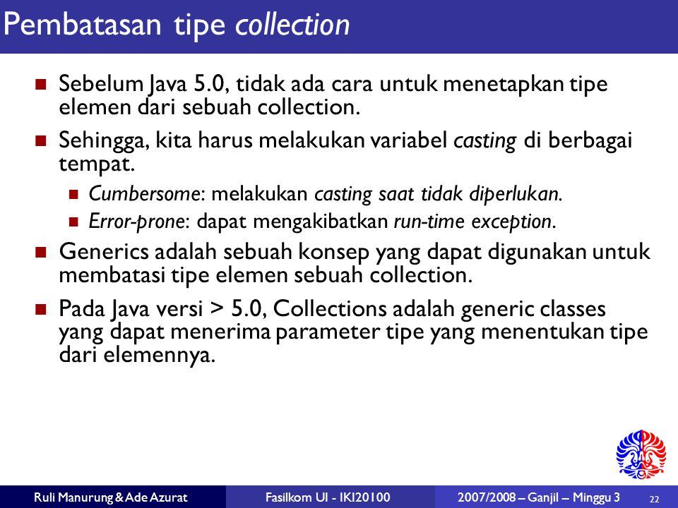22 Ruli Manurung & Ade AzuratFasilkom UI - IKI20100 2007/2008 – Ganjil – Minggu 3 Pembatasan tipe collection Sebelum Java 5.0, tidak ada cara untuk menetapkan tipe elemen dari sebuah collection.