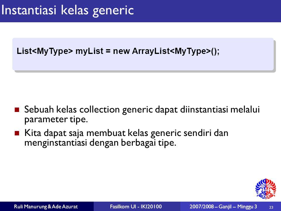 23 Ruli Manurung & Ade AzuratFasilkom UI - IKI20100 2007/2008 – Ganjil – Minggu 3 Instantiasi kelas generic Sebuah kelas collection generic dapat diinstantiasi melalui parameter tipe.