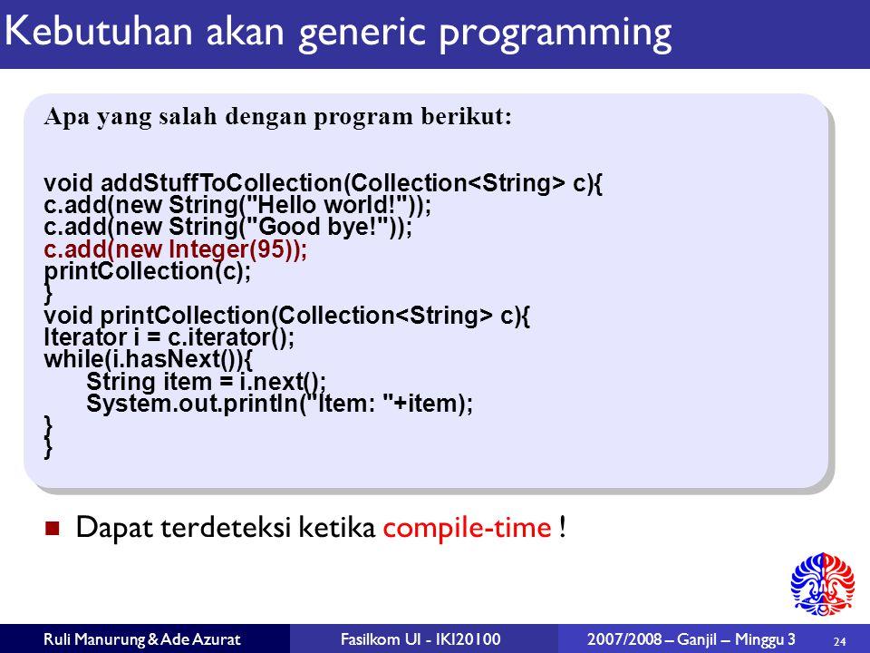 24 Ruli Manurung & Ade AzuratFasilkom UI - IKI20100 2007/2008 – Ganjil – Minggu 3 Kebutuhan akan generic programming Dapat terdeteksi ketika compile-time .