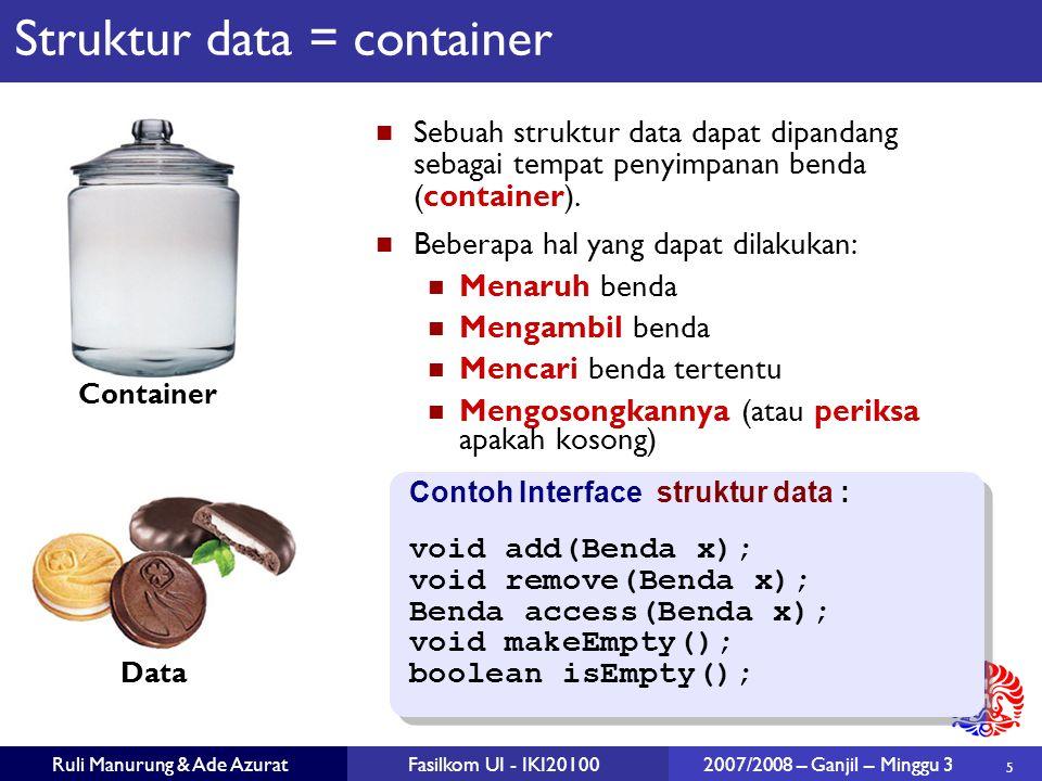 5 Ruli Manurung & Ade AzuratFasilkom UI - IKI20100 2007/2008 – Ganjil – Minggu 3 Struktur data = container Sebuah struktur data dapat dipandang sebagai tempat penyimpanan benda (container).
