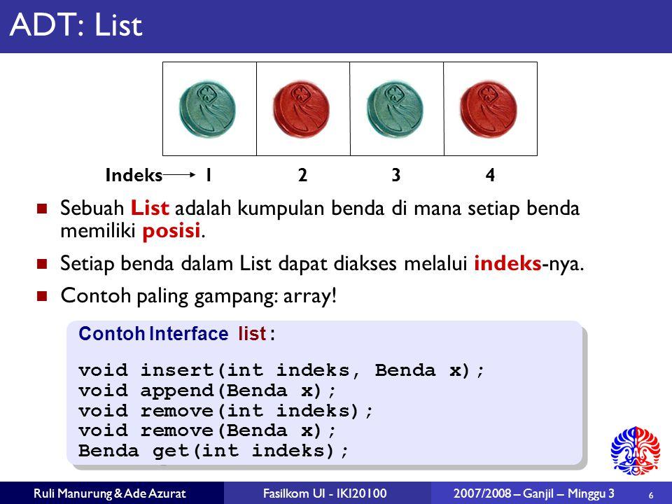 6 Ruli Manurung & Ade AzuratFasilkom UI - IKI20100 2007/2008 – Ganjil – Minggu 3 ADT: List Sebuah List adalah kumpulan benda di mana setiap benda memiliki posisi.