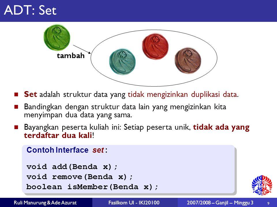 9 Ruli Manurung & Ade AzuratFasilkom UI - IKI20100 2007/2008 – Ganjil – Minggu 3 ADT: Set Set adalah struktur data yang tidak mengizinkan duplikasi data.