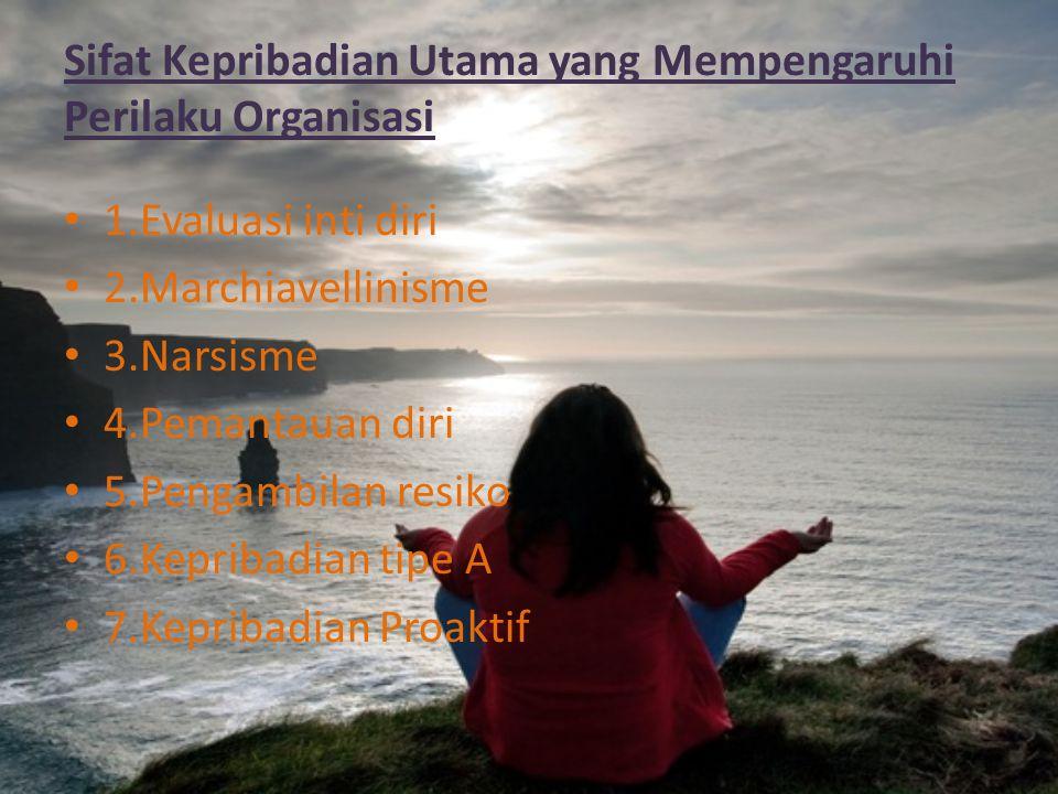 Sifat Kepribadian Utama yang Mempengaruhi Perilaku Organisasi 1.Evaluasi inti diri 2.Marchiavellinisme 3.Narsisme 4.Pemantauan diri 5.Pengambilan resi