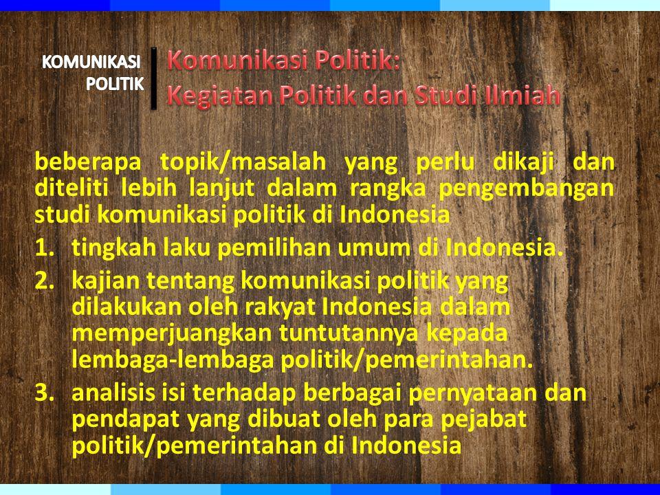 beberapa topik/masalah yang perlu dikaji dan diteliti lebih lanjut dalam rangka pengembangan studi komunikasi politik di Indonesia 1.tingkah laku pemilihan umum di Indonesia.