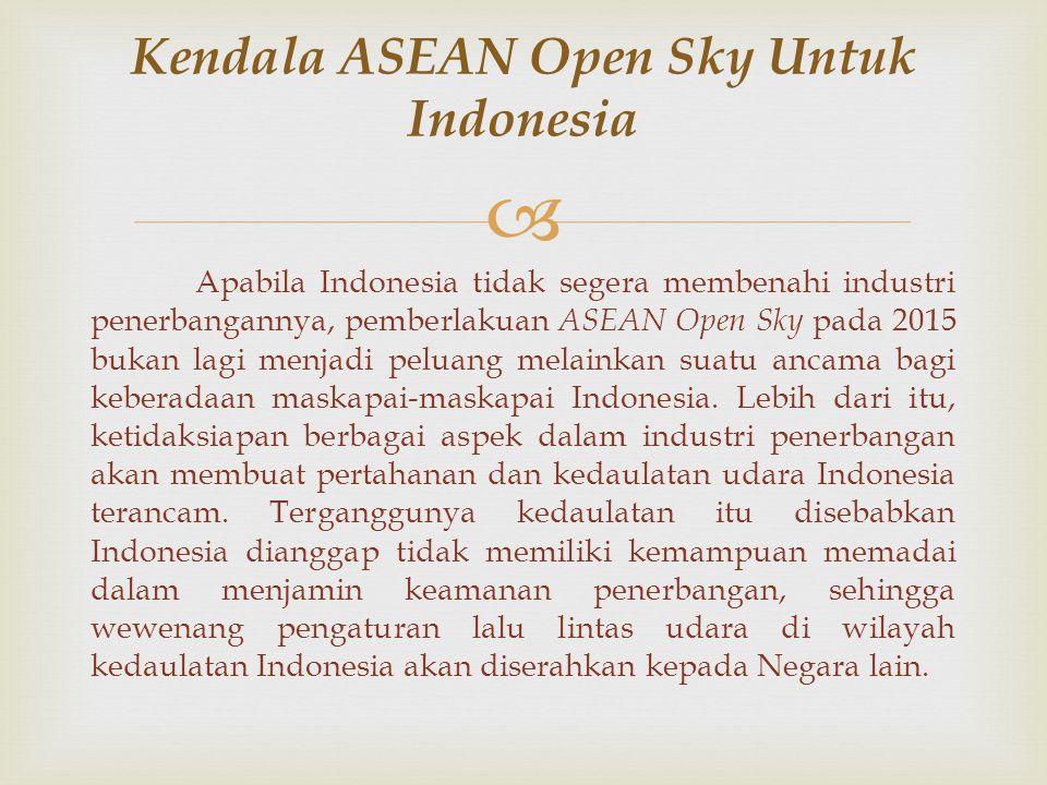 Apabila Indonesia tidak segera membenahi industri penerbangannya, pemberlakuan ASEAN Open Sky pada 2015 bukan lagi menjadi peluang melainkan suatu ancama bagi keberadaan maskapai-maskapai Indonesia.