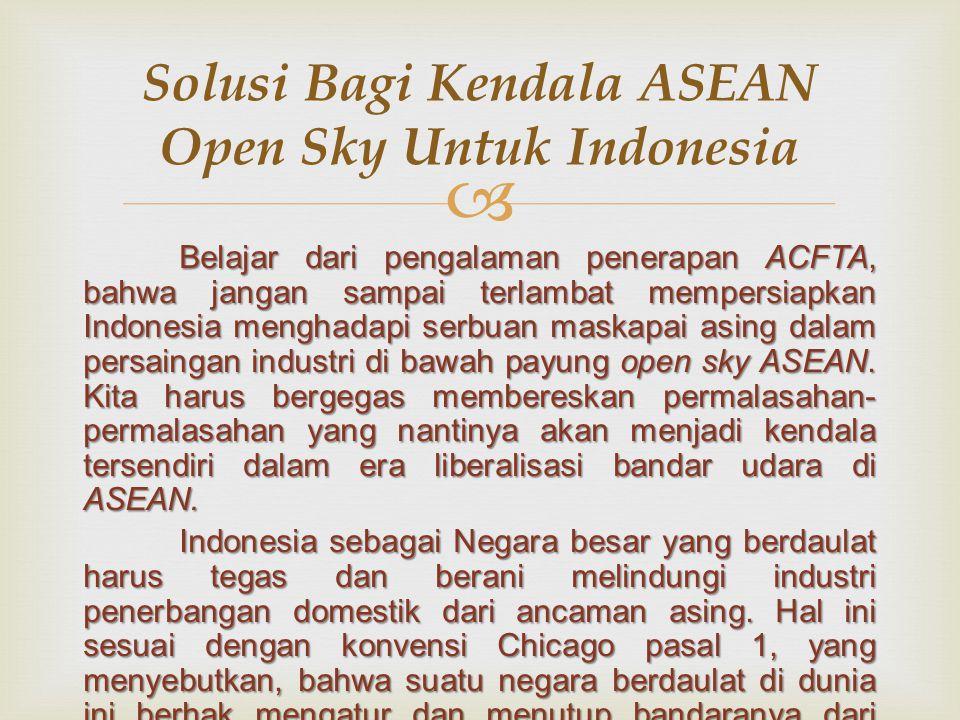  Belajar dari pengalaman penerapan ACFTA, bahwa jangan sampai terlambat mempersiapkan Indonesia menghadapi serbuan maskapai asing dalam persaingan industri di bawah payung open sky ASEAN.
