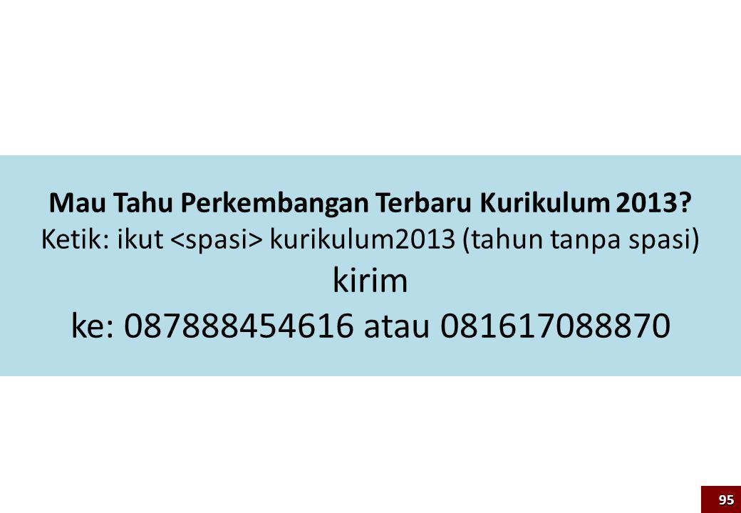 Mau Tahu Perkembangan Terbaru Kurikulum 2013? Ketik: ikut kurikulum2013 (tahun tanpa spasi) kirim ke: 087888454616 atau 081617088870 95