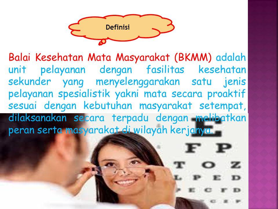 Balai Kesehatan Mata Masyarakat (BKMM) adalah unit pelayanan dengan fasilitas kesehatan sekunder yang menyelenggarakan satu jenis pelayanan spesialistik yakni mata secara proaktif sesuai dengan kebutuhan masyarakat setempat, dilaksanakan secara terpadu dengan melibatkan peran serta masyarakat di wilayah kerjanya.