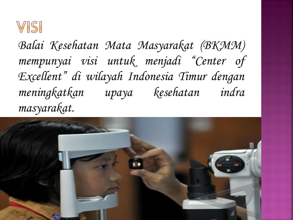 Balai Kesehatan Mata Masyarakat (BKMM) mempunyai visi untuk menjadi Center of Excellent di wilayah Indonesia Timur dengan meningkatkan upaya kesehatan indra masyarakat.
