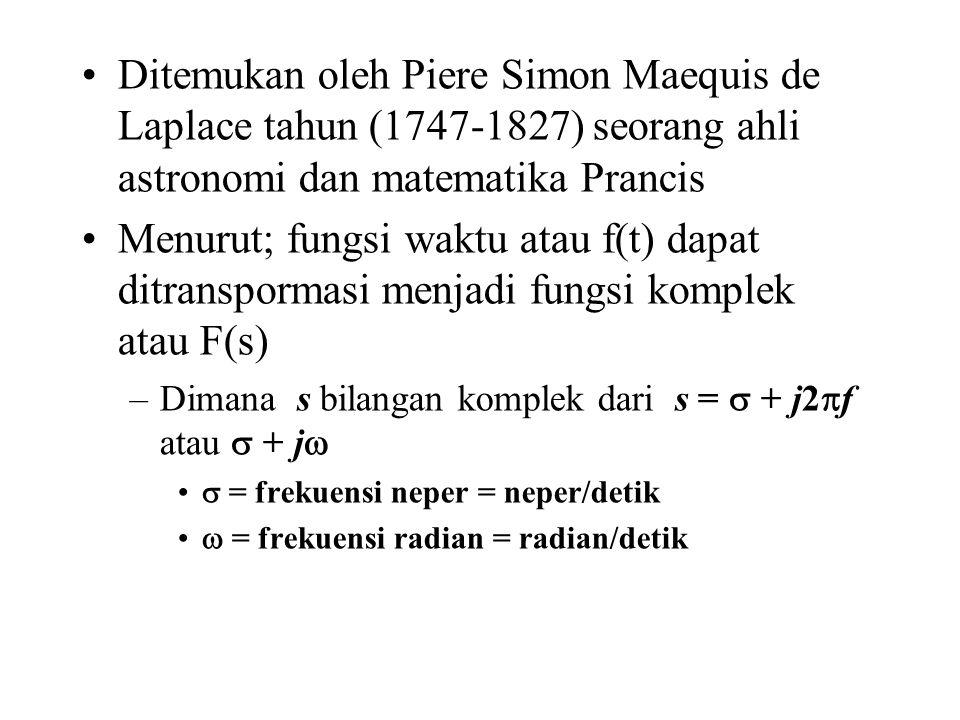 Ditemukan oleh Piere Simon Maequis de Laplace tahun (1747-1827) seorang ahli astronomi dan matematika Prancis Menurut; fungsi waktu atau f(t) dapat ditranspormasi menjadi fungsi komplek atau F(s) –Dimana s bilangan komplek dari s =  + j2  f atau  + j   = frekuensi neper = neper/detik  = frekuensi radian = radian/detik
