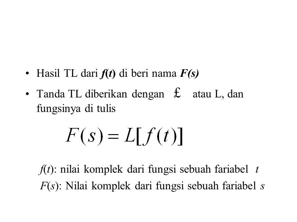 Hasil TL dari f(t) di beri nama F(s) Tanda TL diberikan dengan £ atau L, dan fungsinya di tulis f(t): nilai komplek dari fungsi sebuah fariabel t F(s): Nilai komplek dari fungsi sebuah fariabel s