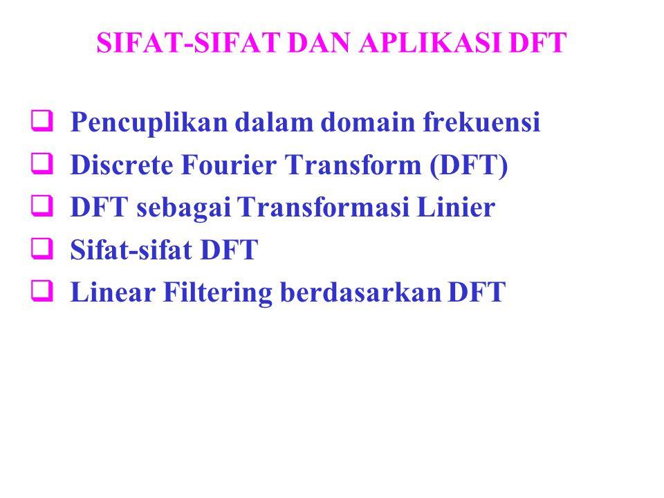 SIFAT-SIFAT DAN APLIKASI DFT  Pencuplikan dalam domain frekuensi  Discrete Fourier Transform (DFT)  DFT sebagai Transformasi Linier  Sifat-sifat D