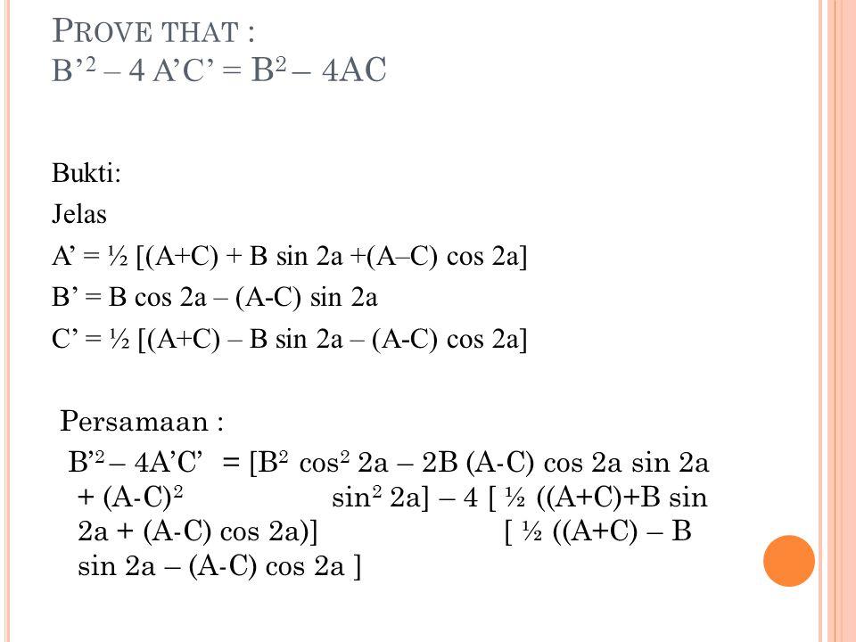 P ROVE THAT : B' 2 – 4 A'C' = B 2 – 4AC Bukti: Jelas A' = ½ [(A+C) + B sin 2a +(A–C) cos 2a] B' = B cos 2a – (A-C) sin 2a C' = ½ [(A+C) – B sin 2a – (A-C) cos 2a] Persamaan : B' 2 – 4A'C'= [B 2 cos 2 2a – 2B (A-C) cos 2a sin 2a + (A-C) 2 sin 2 2a] – 4 [ ½ ((A+C)+B sin 2a + (A-C) cos 2a)] [ ½ ((A+C) – B sin 2a – (A-C) cos 2a ]