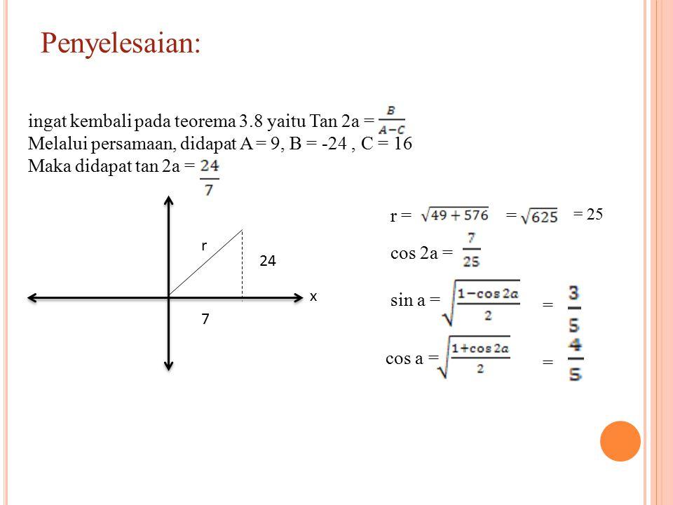 Penyelesaian: x 7 24 r ingat kembali pada teorema 3.8 yaitu Tan 2a = Melalui persamaan, didapat A = 9, B = -24, C = 16 Maka didapat tan 2a = r = = = 25 cos 2a = sin a = = cos a = =