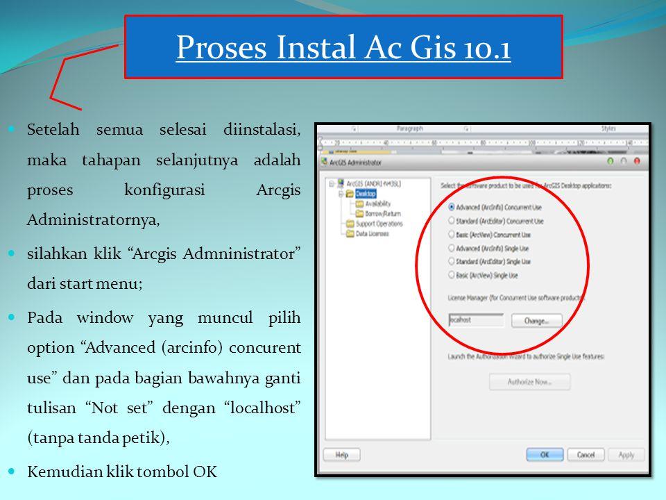 Setelah semua selesai diinstalasi, maka tahapan selanjutnya adalah proses konfigurasi Arcgis Administratornya, silahkan klik Arcgis Admninistrator dari start menu; Pada window yang muncul pilih option Advanced (arcinfo) concurent use dan pada bagian bawahnya ganti tulisan Not set dengan localhost (tanpa tanda petik), Kemudian klik tombol OK Proses Instal Ac Gis 10.1