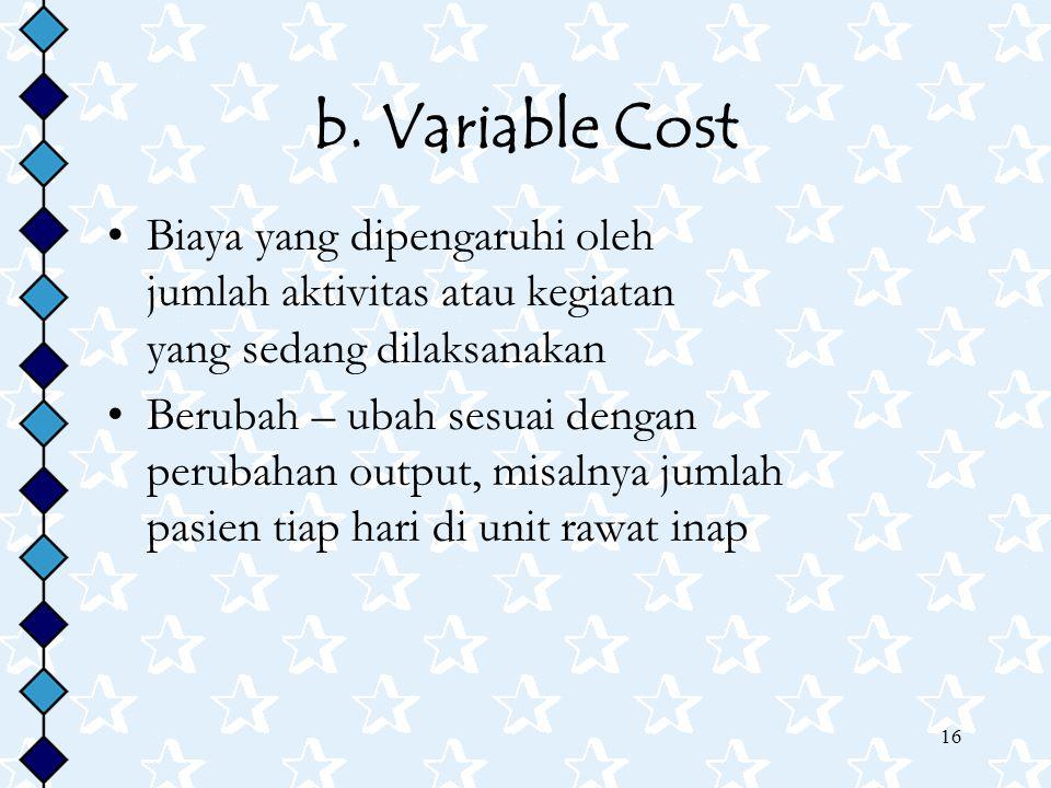 16 b. Variable Cost Biaya yang dipengaruhi oleh jumlah aktivitas atau kegiatan yang sedang dilaksanakan Berubah – ubah sesuai dengan perubahan output,