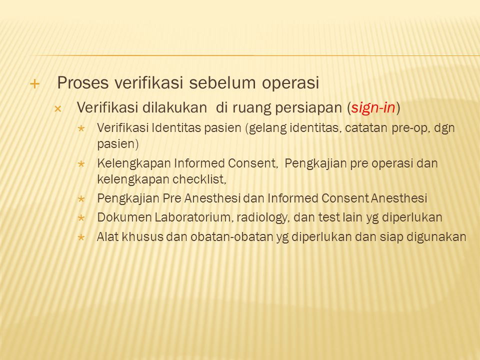  Proses verifikasi sebelum operasi  Verifikasi dilakukan di ruang persiapan (sign-in)  Verifikasi Identitas pasien (gelang identitas, catatan pre-o