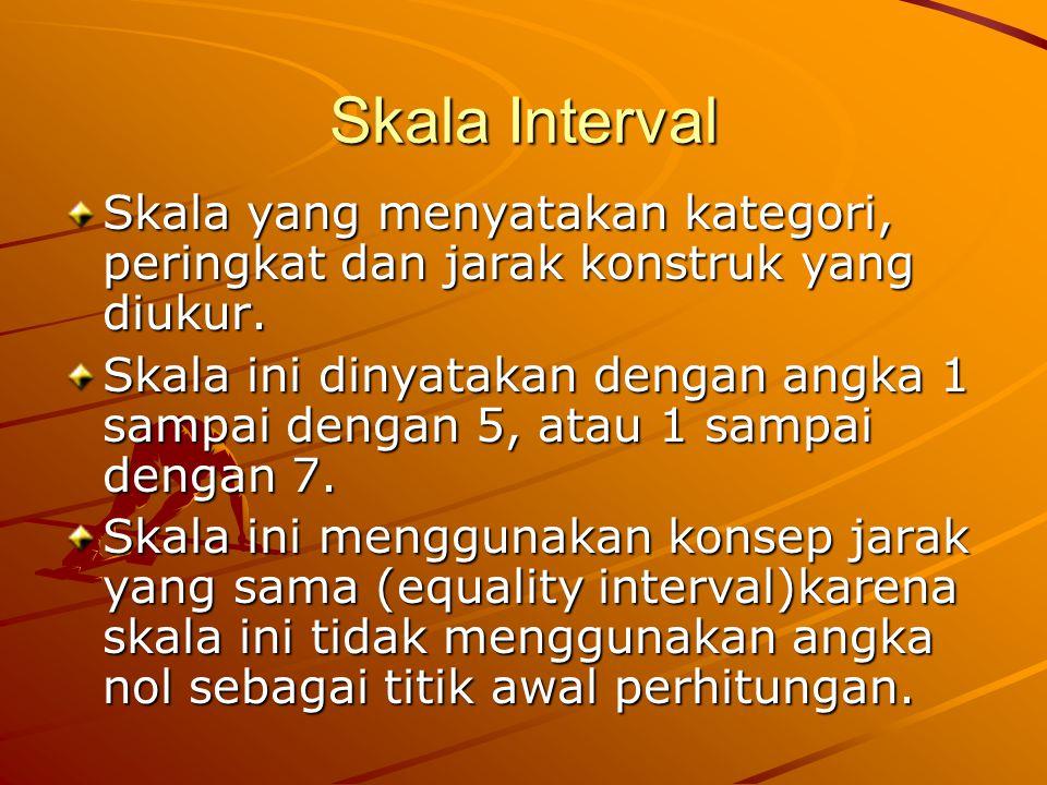 Skala Interval Skala yang menyatakan kategori, peringkat dan jarak konstruk yang diukur. Skala ini dinyatakan dengan angka 1 sampai dengan 5, atau 1 s