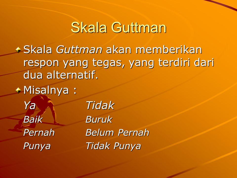 Skala Guttman Skala Guttman akan memberikan respon yang tegas, yang terdiri dari dua alternatif. Misalnya : YaTidak Baik Buruk PernahBelum Pernah Puny