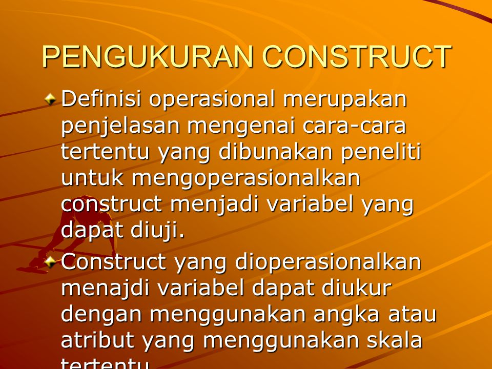 PENGUKURAN CONSTRUCT Definisi operasional merupakan penjelasan mengenai cara-cara tertentu yang dibunakan peneliti untuk mengoperasionalkan construct