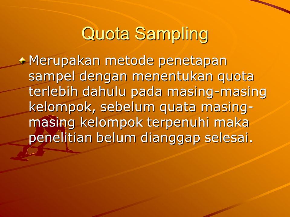 Quota Sampling Merupakan metode penetapan sampel dengan menentukan quota terlebih dahulu pada masing-masing kelompok, sebelum quata masing- masing kel