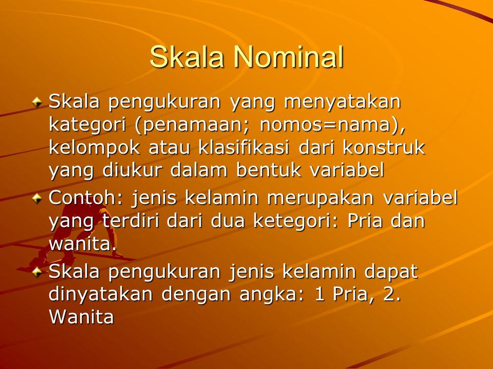 Skala Nominal Skala pengukuran yang menyatakan kategori (penamaan; nomos=nama), kelompok atau klasifikasi dari konstruk yang diukur dalam bentuk varia