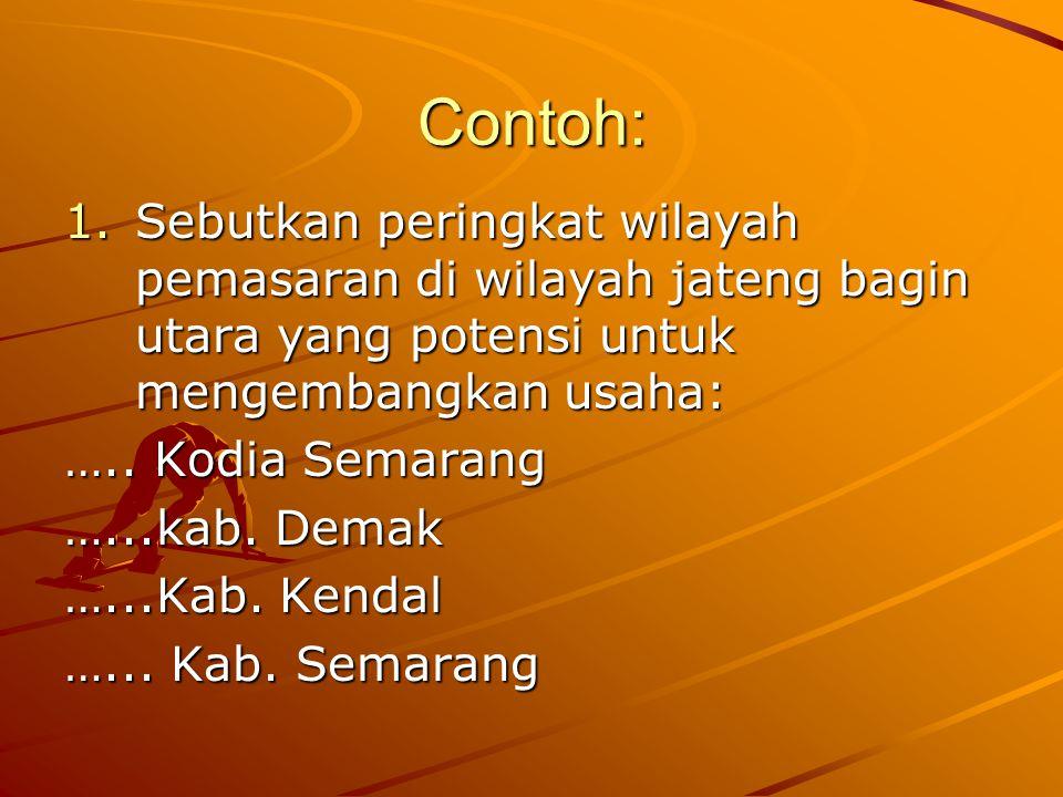 Contoh: 1.Sebutkan peringkat wilayah pemasaran di wilayah jateng bagin utara yang potensi untuk mengembangkan usaha: ….. Kodia Semarang …...kab. Demak