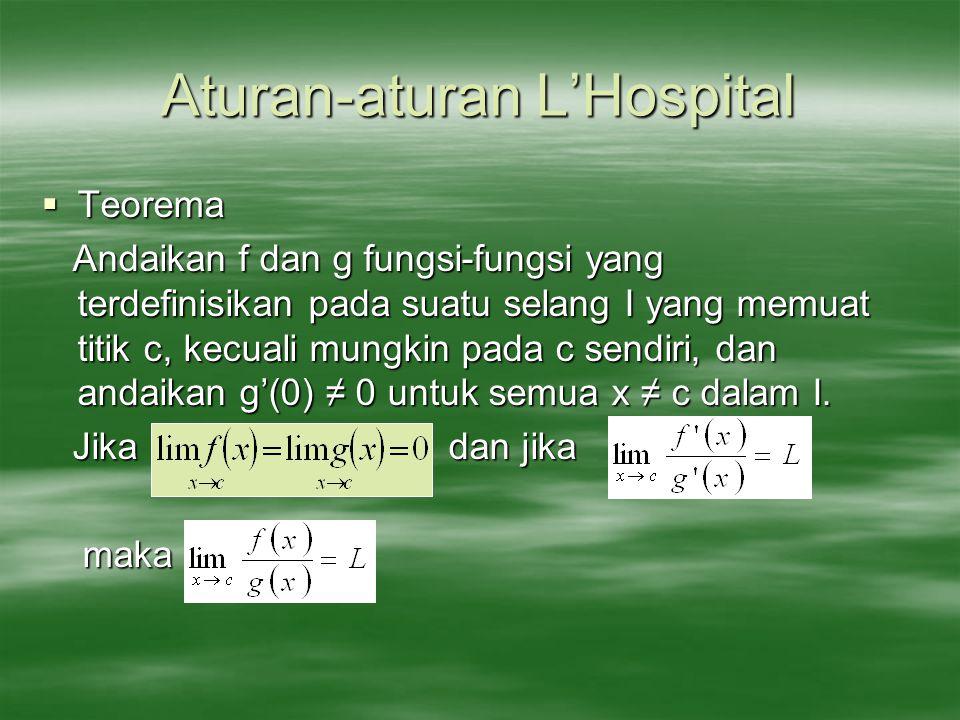 Aturan-aturan L'Hospital  Teorema Andaikan f dan g fungsi-fungsi yang terdefinisikan pada suatu selang I yang memuat titik c, kecuali mungkin pada c