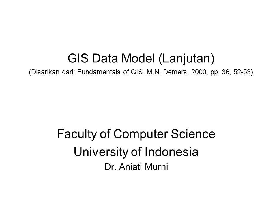 GIS Data Model (Lanjutan) (Disarikan dari: Fundamentals of GIS, M.N. Demers, 2000, pp. 36, 52-53) Faculty of Computer Science University of Indonesia