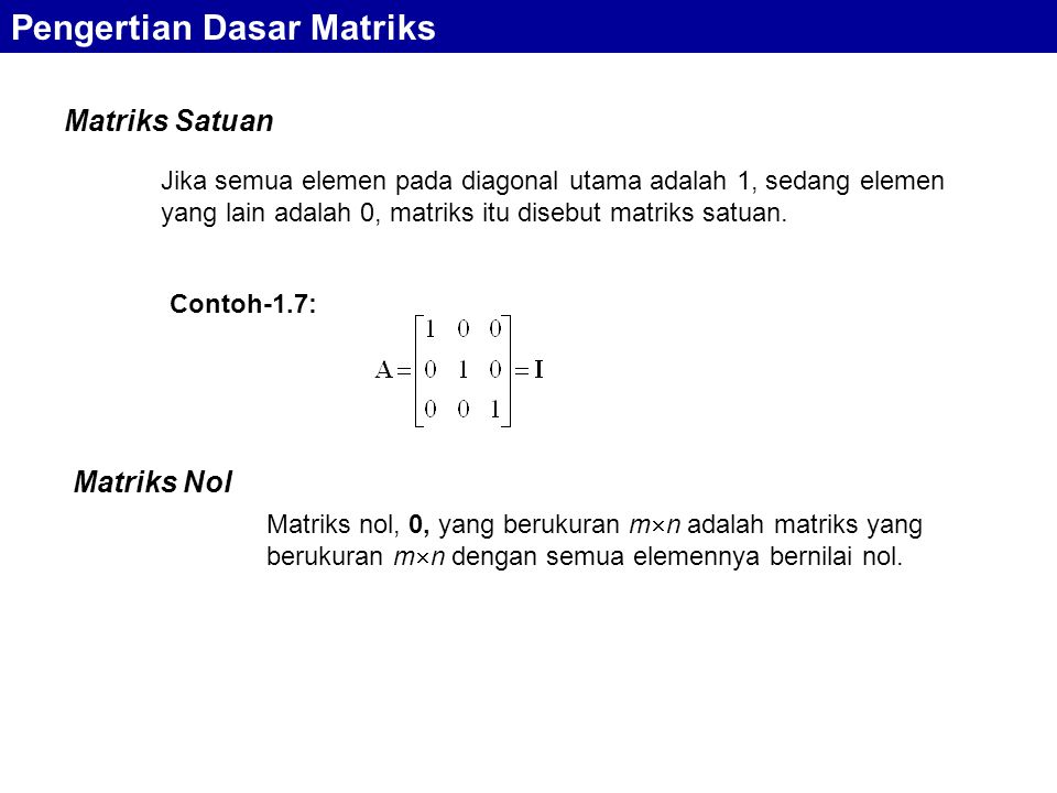 Matriks Satuan Pengertian Dasar Matriks Jika semua elemen pada diagonal utama adalah 1, sedang elemen yang lain adalah 0, matriks itu disebut matriks