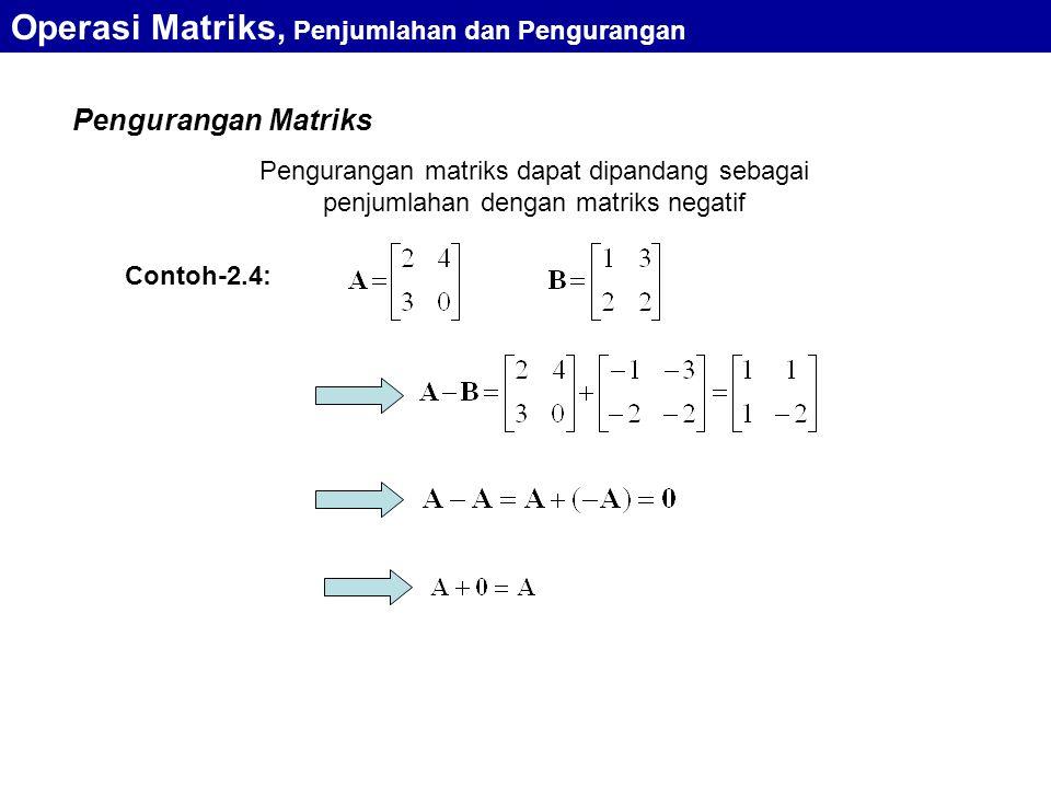 Pengurangan Matriks Pengurangan matriks dapat dipandang sebagai penjumlahan dengan matriks negatif Contoh-2.4: Operasi Matriks, Penjumlahan dan Pengur