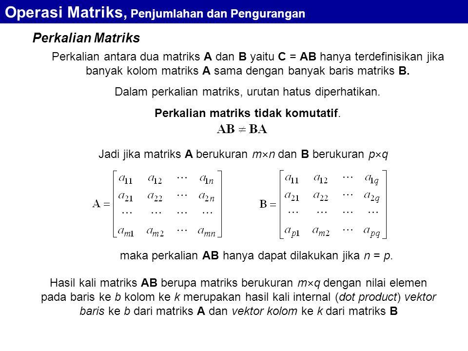Perkalian Matriks Perkalian antara dua matriks A dan B yaitu C = AB hanya terdefinisikan jika banyak kolom matriks A sama dengan banyak baris matriks