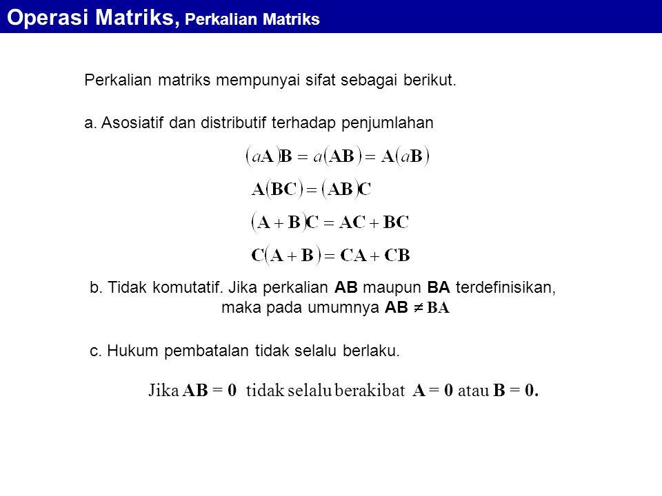 Perkalian matriks mempunyai sifat sebagai berikut. b. Tidak komutatif. Jika perkalian AB maupun BA terdefinisikan, maka pada umumnya AB  BA a. Asosia