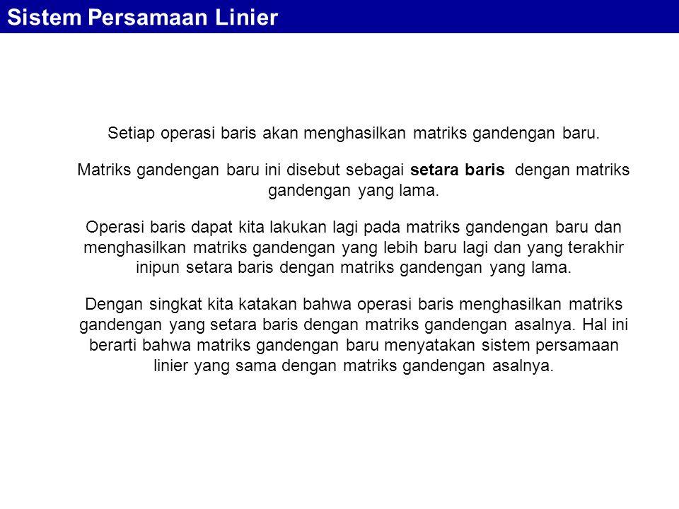 Sistem Persamaan Linier Setiap operasi baris akan menghasilkan matriks gandengan baru. Matriks gandengan baru ini disebut sebagai setara baris dengan