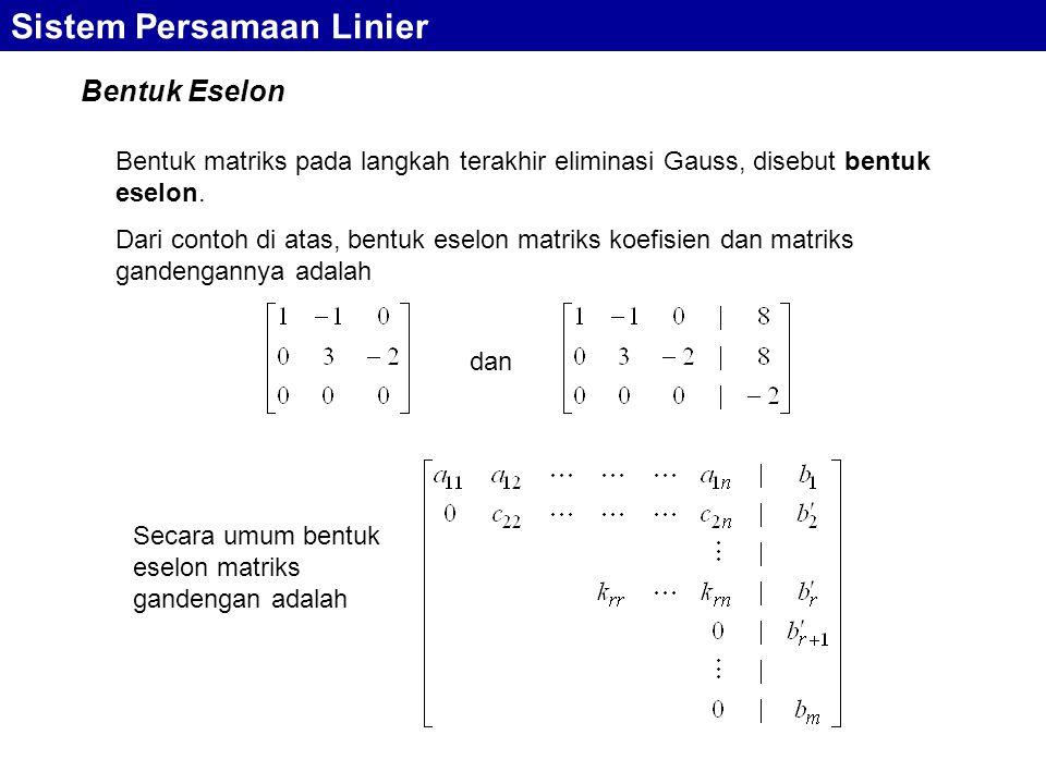 Bentuk Eselon Sistem Persamaan Linier Bentuk matriks pada langkah terakhir eliminasi Gauss, disebut bentuk eselon. Dari contoh di atas, bentuk eselon